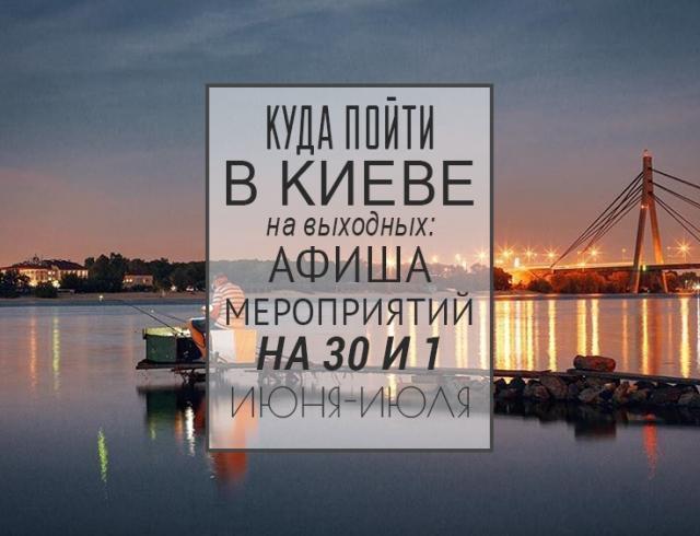 Куда пойти в Киеве на выходных: афиша мероприятий на 30 июня и 1 июля